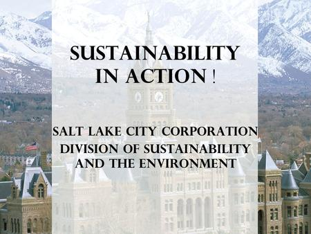 Sustainability In Action ! Salt Lake City Corporation Division of Sustainability and the Environment.