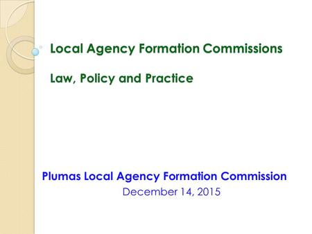 Local Agency Formation Commissions Law, Policy and Practice Plumas Local Agency Formation Commission December 14, 2015.