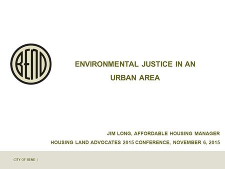CITY OF BEND | ENVIRONMENTAL JUSTICE IN AN URBAN AREA JIM LONG, AFFORDABLE HOUSING MANAGER HOUSING LAND ADVOCATES 2015 CONFERENCE, NOVEMBER 6, 2015.