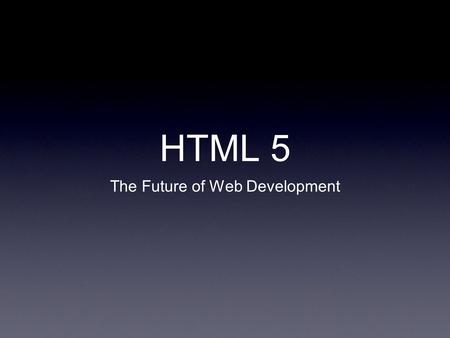 "HTML 5 The Future of Web Development. What is HTML5? ""HTML5 is a specification of how the web's core language, HTML, should be formatted and utilized."