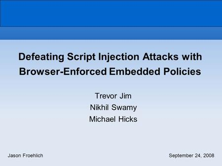 Trevor Jim Nikhil Swamy Michael Hicks Defeating Script Injection Attacks with Browser-Enforced Embedded Policies Jason FroehlichSeptember 24, 2008.