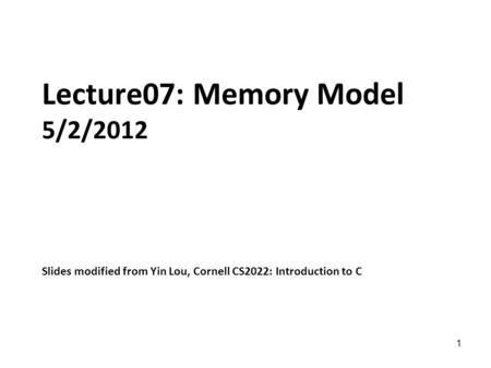 1 Lecture07: Memory Model 5/2/2012 Slides modified from Yin Lou, Cornell CS2022: Introduction to C.