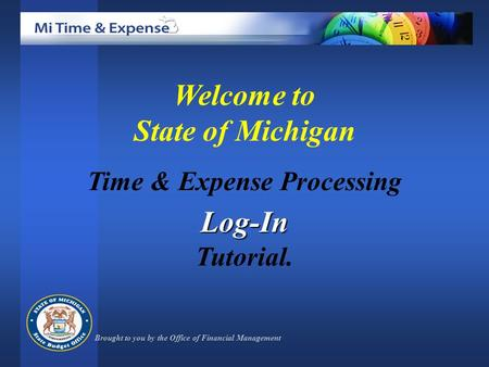 Welcome to State of Michigan Time & Expense ProcessingLog-In Tutorial. Brought to you by the Office of Financial Management.