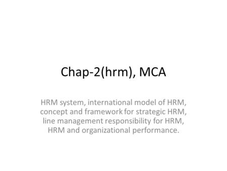 Chap-2(hrm), MCA HRM system, international model of HRM, concept and framework for strategic HRM, line management responsibility for HRM, HRM and organizational.