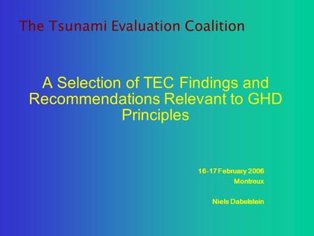 A Selection of TEC Findings and Recommendations Relevant to GHD Principles 16-17 February 2006 Montreux Niels Dabelstein The Tsunami Evaluation Coalition.