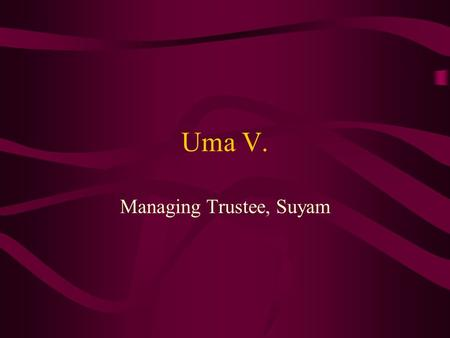 Uma V. Managing Trustee, Suyam. Biography MSc (Maths), Bed, MBA 20 years in field of Social Work Student Leader Started Suyam in 1998 with college friends.
