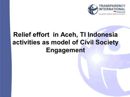 Relief effort in Aceh, TI Indonesia activities as model of Civil Society Engagement.