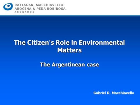 The Citizen's Role in Environmental Matters The Argentinean case Gabriel R. Macchiavello.