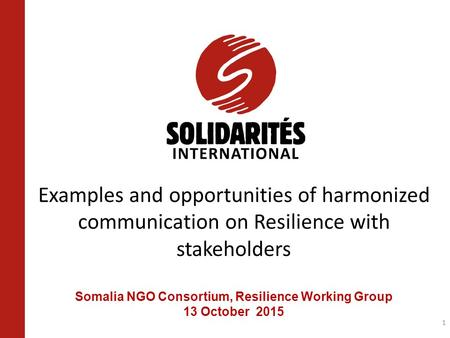 Examples and opportunities of harmonized communication on Resilience with stakeholders Somalia NGO Consortium, Resilience Working Group 13 October 2015.