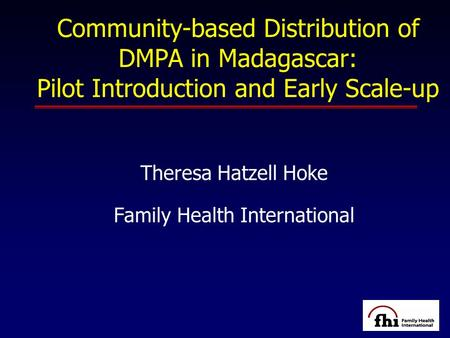 Community-based Distribution of DMPA in Madagascar: Pilot Introduction and Early Scale-up Theresa Hatzell Hoke Family Health International.