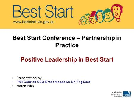 Best Start Conference – Partnership in Practice Positive Leadership in Best Start Presentation by Phil Conrick CEO Broadmeadows UnitingCare March 2007.