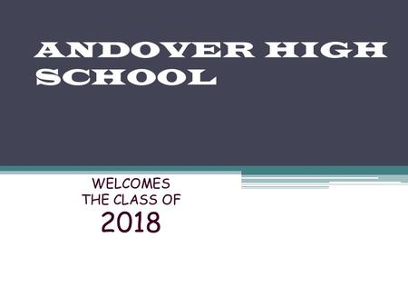 ANDOVER HIGH SCHOOL WELCOMES THE CLASS OF 2018. High School is an Important Time Your student is becoming more independent and at the same time will be.