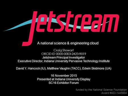 1 A national science & engineering cloud funded by the National Science Foundation Award #ACI-1445604 Craig Stewart ORCID ID 0000-0003-2423-9019 Jetstream.