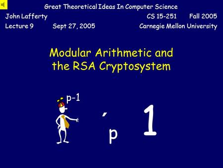 Modular Arithmetic and the RSA Cryptosystem Great Theoretical Ideas In Computer Science John LaffertyCS 15-251 Fall 2005 Lecture 9Sept 27, 2005Carnegie.