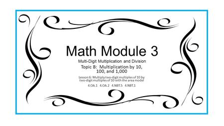 Math Module 3 Multi-Digit Multiplication and Division Topic B: Multiplication by 10, 100, and 1,000 Lesson 6: Multiply two-digit multiples of 10 by two-digit.