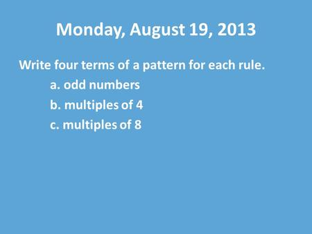 Monday, August 19, 2013 Write four terms of a pattern for each rule. a. odd numbers b. multiples of 4 c. multiples of 8.