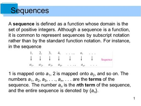 1 Sequences A sequence is defined as a function whose domain is the set of positive integers. Although a sequence is a function, it is common to represent.