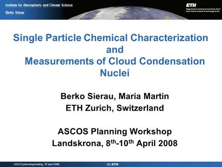 ASCOS planning meeting, 8 th April 2008 IAC ETH Single Particle Chemical Characterization and Measurements of Cloud Condensation Nuclei Berko Sierau, Maria.