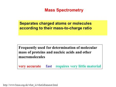 Separates charged atoms or molecules according to their mass-to-charge ratio  Mass Spectrometry Frequently.