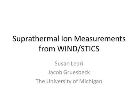 Suprathermal Ion Measurements from WIND/STICS Susan Lepri Jacob Gruesbeck The University of Michigan.