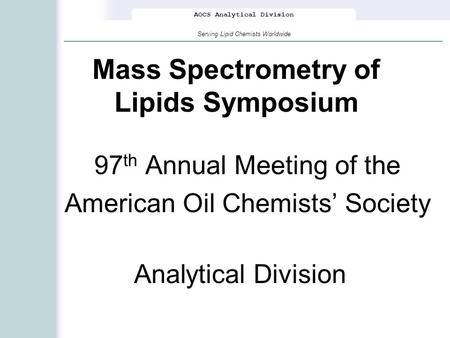 AOCS Analytical Division Serving Lipid Chemists Worldwide Mass Spectrometry of Lipids Symposium 97 th Annual Meeting of the American Oil Chemists' Society.