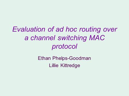 Evaluation of ad hoc routing over a channel switching MAC protocol Ethan Phelps-Goodman Lillie Kittredge.