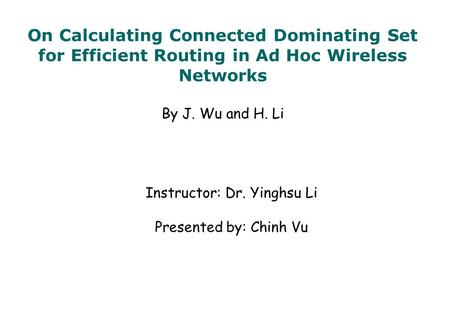 On Calculating Connected Dominating Set for Efficient Routing in Ad Hoc Wireless Networks By J. Wu and H. Li Instructor: Dr. Yinghsu Li Presented by: Chinh.
