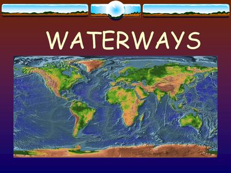 WATERWAYS About 70% of the Earth's surface is covered by water.
