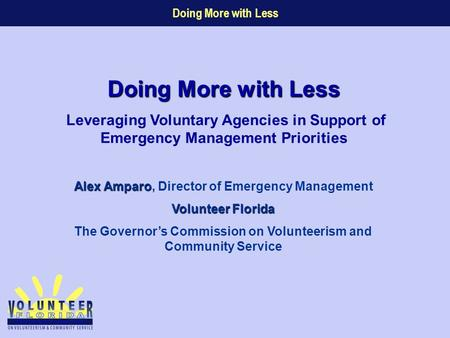 Doing More with Less Alex Amparo Alex Amparo, Director of Emergency Management Volunteer Florida The Governor's Commission on Volunteerism and Community.