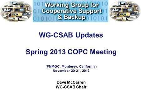 WG-CSAB Updates Spring 2013 COPC Meeting (FNMOC, Monterey, California) November 20-21, 2013 Dave McCarren WG-CSAB Chair.