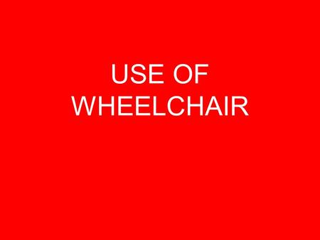 USE OF WHEELCHAIR. OBTAIN AUTHORIZATION FROM CHARGE NURSE/ SUPERVISOR/ DOCTOR.
