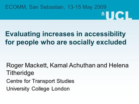 ECOMM, San Sebastian, 13-15 May 2009 Evaluating increases in accessibility for people who are socially excluded Roger Mackett, Kamal Achuthan and Helena.