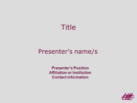 Presenter's Position Affiliation or Institution Contact information Title Presenter's name/s.
