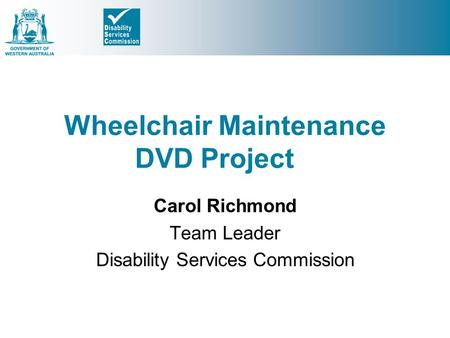 Wheelchair Maintenance DVD Project Carol Richmond Team Leader Disability Services Commission.