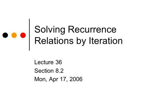 Solving Recurrence Relations by Iteration Lecture 36 Section 8.2 Mon, Apr 17, 2006.