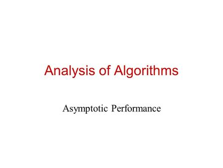 Analysis of Algorithms Asymptotic Performance. Review: Asymptotic Performance Asymptotic performance: How does algorithm behave as the problem size gets.