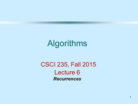 1 Algorithms CSCI 235, Fall 2015 Lecture 6 Recurrences.