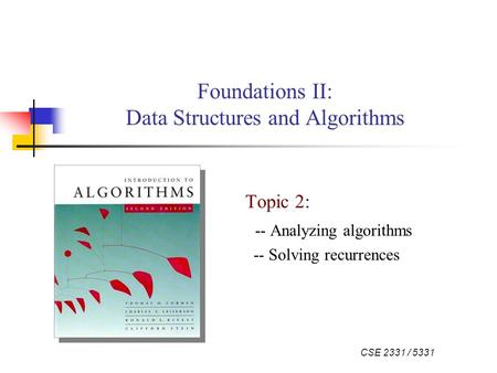 CSE 2331 / 5331 Foundations II: Data Structures and Algorithms Topic 2: -- Analyzing algorithms -- Solving recurrences.