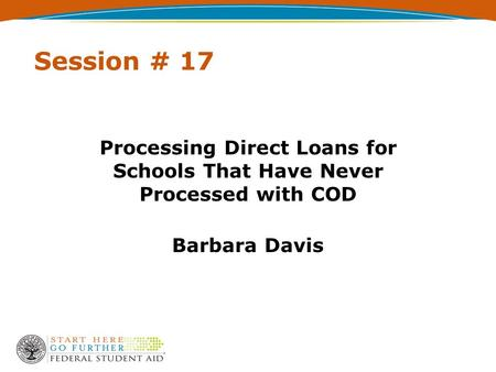 Session # 17 Processing Direct Loans for Schools That Have Never Processed with COD Barbara Davis.