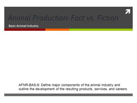 Animal Production: Fact vs. Fiction Basic Animal Industry AFNR-BAS-9: Define major components of the animal industry and outline the development of the.