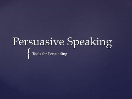 { Persuasive Speaking Tools for Persuading.  The purpose is to create, reinforce, or change the attitudes, beliefs, values, and/or behaviors of the listener.