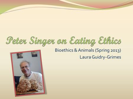 Bioethics & Animals (Spring 2013) Laura Guidry-Grimes.