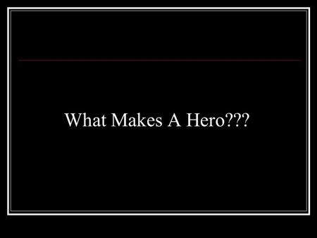 What Makes A Hero??? A Hero... has strong character traits makes a difference takes action uses his/her strengths.