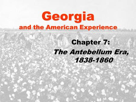Georgia and the American Experience Chapter 7: The Antebellum Era, 1838-1860.