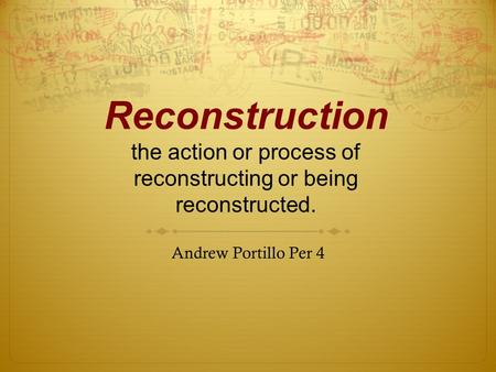 Reconstruction the action or process of reconstructing or being reconstructed. Andrew Portillo Per 4.
