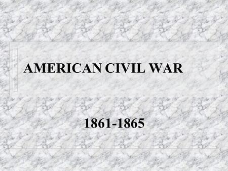 AMERICAN CIVIL WAR 1861-1865 The Civil War n Fought between the North and South. n Triggered by the election of Republican President Abraham Lincoln.