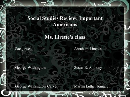 Social Studies Review: Important Americans Ms. Lirette's class SacajaweaAbraham Lincoln George WashingtonSusan B. Anthony George Washington CarverMartin.