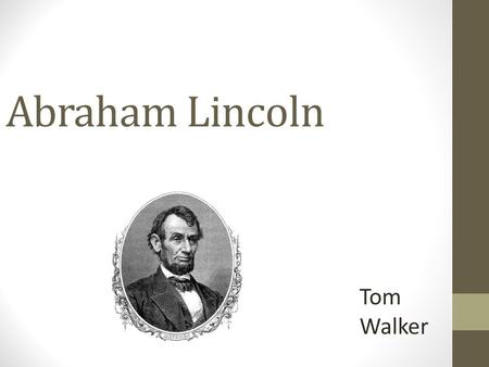 Abraham Lincoln Tom Walker. Biography Abraham Lincoln was born February 12 th 1809 and died April 15 th, 1865 at age 56. He was voted into office March.