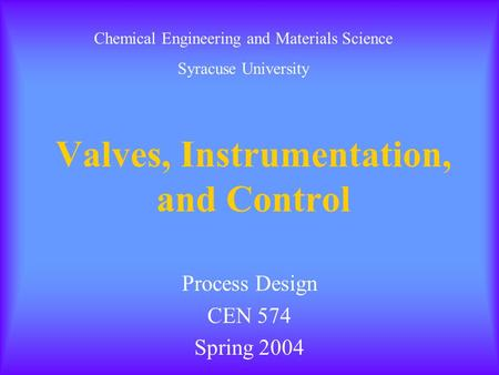 Valves, Instrumentation, and Control Process Design CEN 574 Spring 2004 Chemical Engineering and Materials Science Syracuse University.