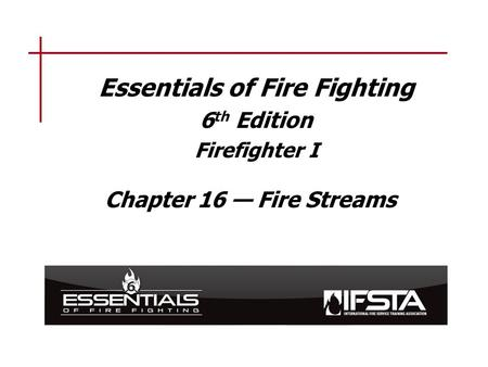 Essentials of Fire Fighting 6 th Edition Firefighter I Chapter 16 — Fire Streams.